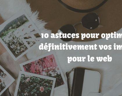 10 astuces pour optimiser définitivement vos images pour le web